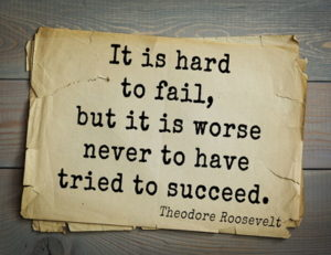 roosevelt quote it is hard to fial but it is worse never to have tried to suceed